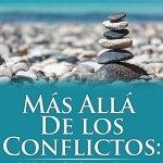 Más Allá De los Conflictos: Guía Práctica Para Entender, Resolver y Aprender de los Conflictos de la Vida Cotidiana