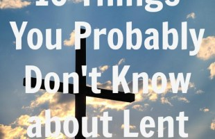 10 Things You Probably Do Not Know about Lent