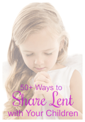50+ Ways to Share Lent with Your Children