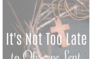 It is Not Too Late to Observe Lent
