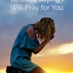 What to Do Besides Saying I Will Pray for You