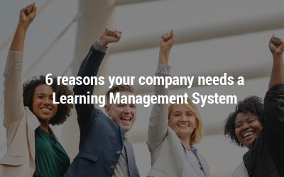 6 reasons your company needs a Learning Management System