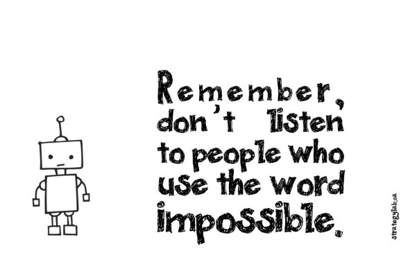 Don't Listen to The People Who Use The Word Impossible