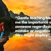 """Gentle teaching has taught"