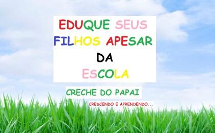 educação - EDUQUE SEUS FILHOS APESAR DA ESCOLA - CRECHE DO PAPAI
