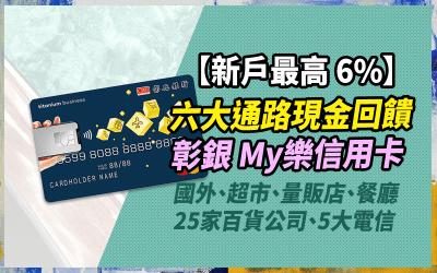 【新戶6%】彰化銀行My樂信用卡,新戶六大通路最高 6% 現金回饋|信用卡 現金回饋