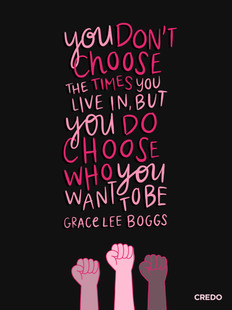 You don't choose the times you live in, but you do choose who you want to be - Grace Lee Boggs