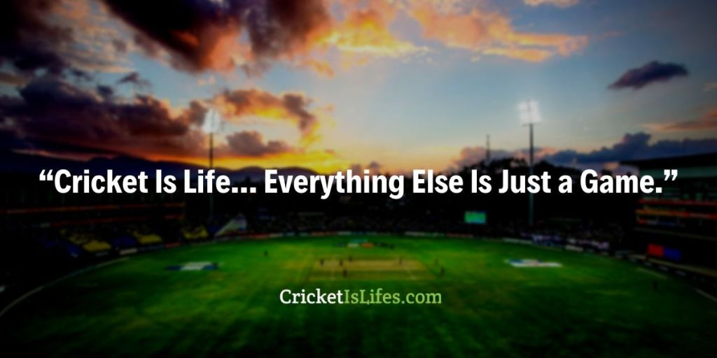 """""""Cricket Is Life… Everything Else Is Just a Game."""""""