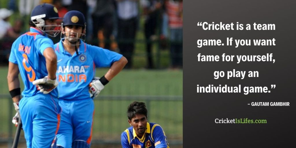 Cricket is a team game. If you want fame for yourself, go play an individual game.