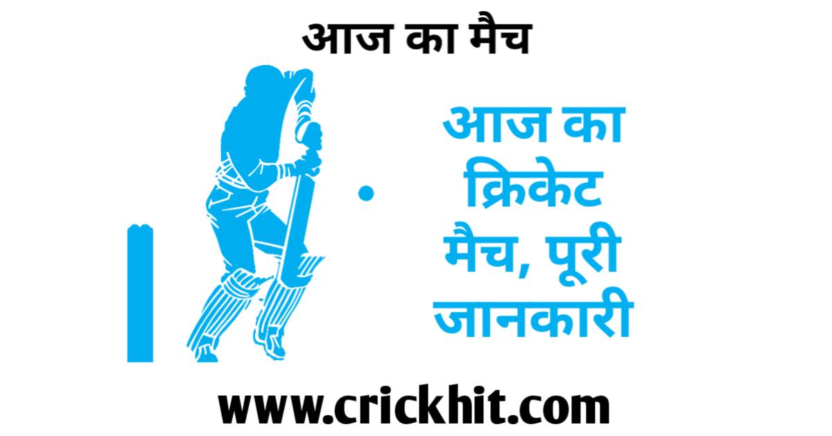 आज का क्रिकेट मैच - Aaj Ka Cricket Match
