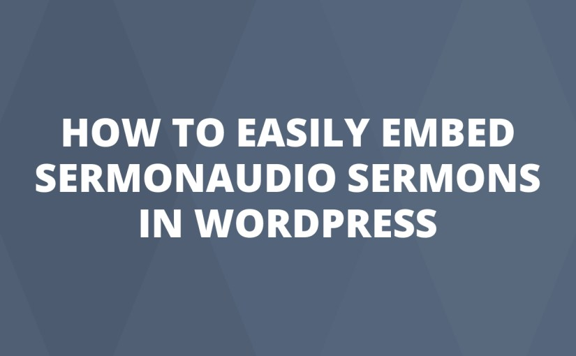 How To Easily Embed SermonAudio Sermons In WordPress