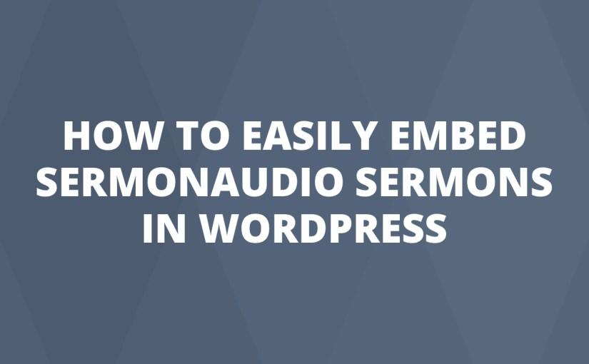 How To Easily Embed SermonAudio Sermons In WordPress
