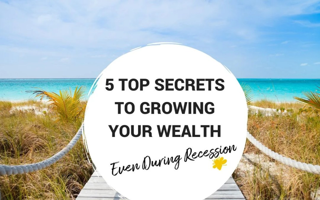 5 Top Secrets To Growing Your Wealth – Even During Recession