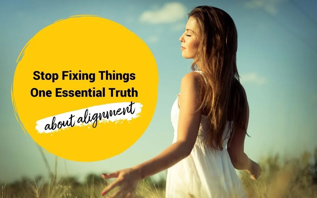 Stop Fixing Things – One Essential Truth About Alignment