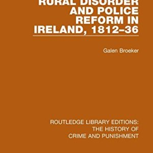 Rural Disorder and Police Reform in Ireland, 1812-36 (Routledge Library Editions: The History of Crime and Punishment) (Volume 2)
