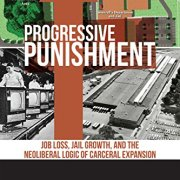Progressive Punishment: Job Loss, Jail Growth, and the Neoliberal Logic of Carceral Expansion (Alternative Criminology)