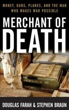 Merchant of Death: Money, Guns, Planes and the Man Who Makes War Possible, Douglas Farah & Stephen Braun, 2007