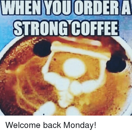 when-youordera-strong-coffee-welcome-back-monday-7553704