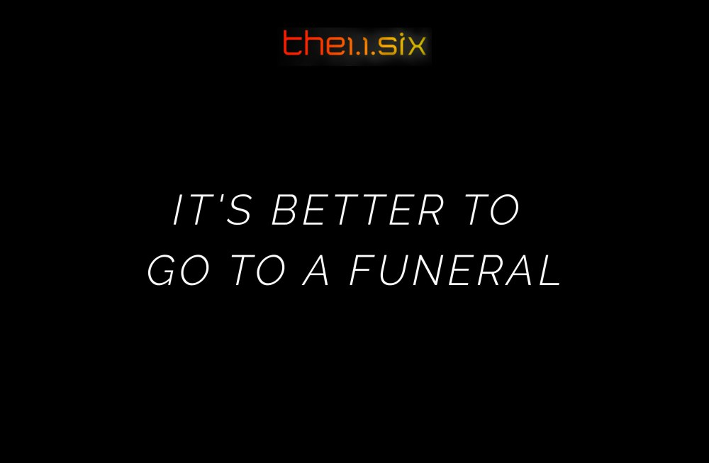 It\'s Better to Go to a Funeral