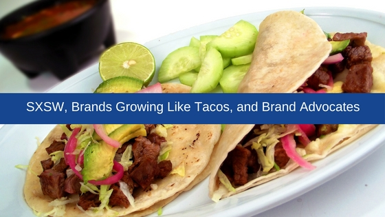 Picture of tacos with banner of text SXSW, Brands growing like tacos, and finding your advocates