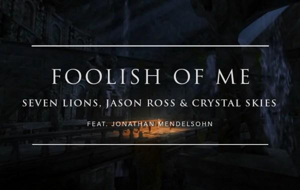 Seven Lions feat, Jason Ross & Crystal Skies - Foolish Of Me lyrics