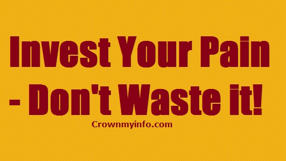 Invest Your Pain - Don't Waste it!