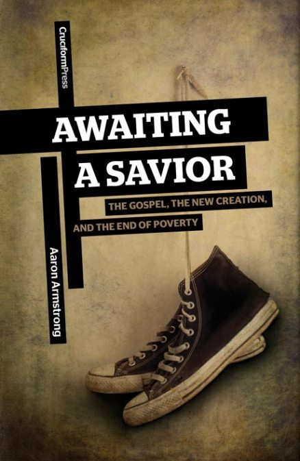 Awaiting A Savior: The Gospel, The New Creation and The End of Poverty, by Aaron Armstrong