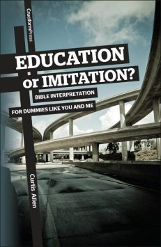 Education or Imitation? - Bible Interpretation for Dummies Like You and Me, by Curt Allen