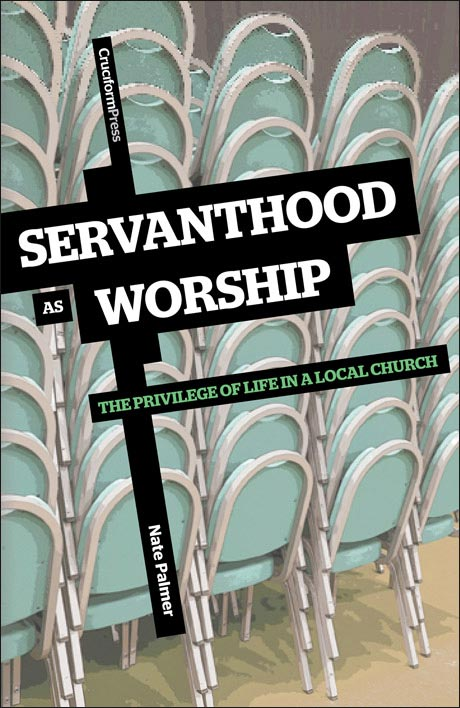 Servanthood As Worship: The Privilege of Life in a Local Church, by Nate Palmer