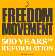 Freedom Movement-500 Years of Reformation. Michael Reeves