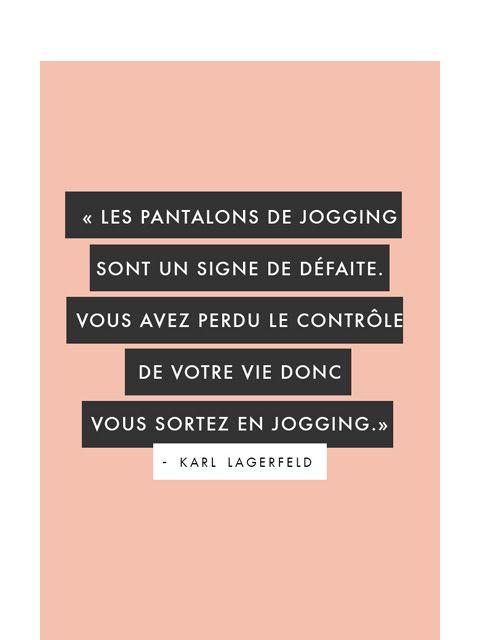 une citation de Karl Lagerfeld. Les pantalons de jogging sont un signe de défaite. Vous avez perdu le contrôle de votre vie donc vous sortez en jogging.
