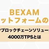 BEXAMプラットフォームの特徴・企業向けブロックチェーンソリューション&4000万TPSとは