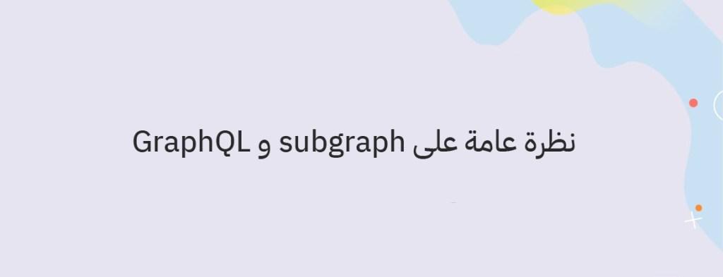 نظرة عامة على subgraph و GraphQL