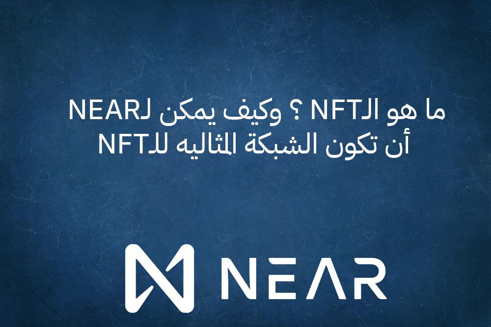 ما هو الـNFT ؟ وكيف يمكن لـNEAR أن تكون الشبكة المثاليه للـNFT