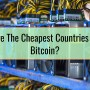 What Are The Cheapest Countries To Mine Bitcoin
