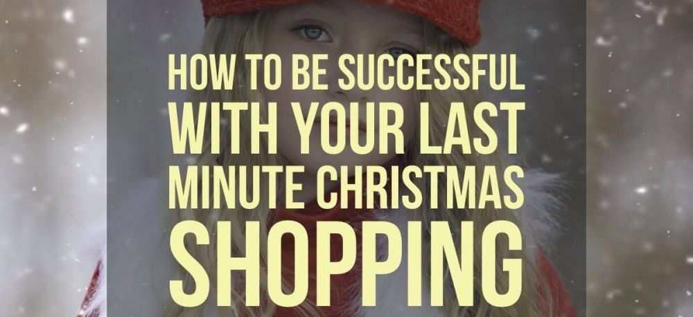 How to be Successful With Your Last Minute Christmas Shopping