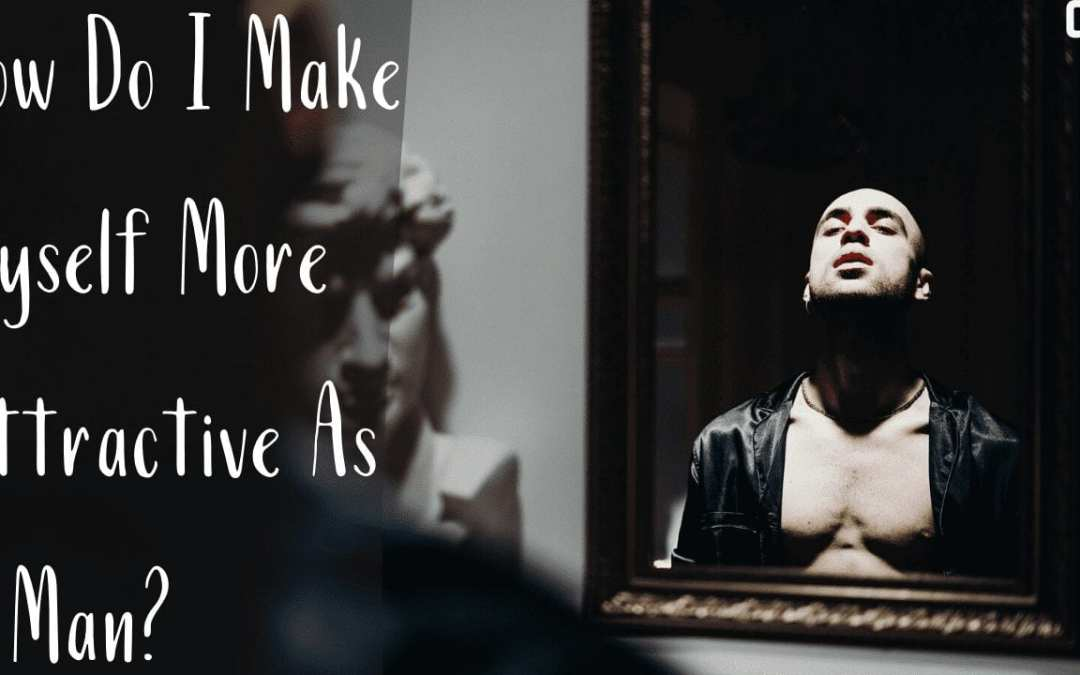 How Do I Make Myself More Attractive As A Man? The Source Of Men's Nobility Is Esteem