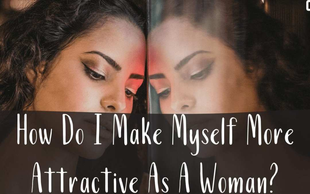 How Do I Make Myself More Attractive As A Woman? The Source Of Women's Beauty Is Humility