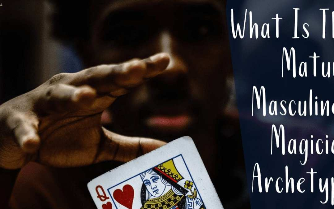 What Is The Mature Masculine? Magician Archetype