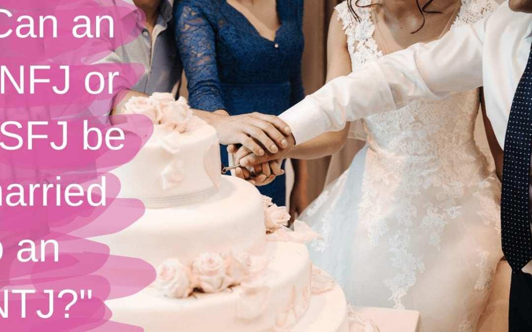 Can an ENFJ or ESFJ be married to an INTJ?