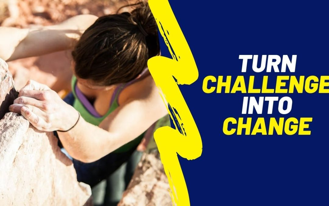 Turn challenge into change