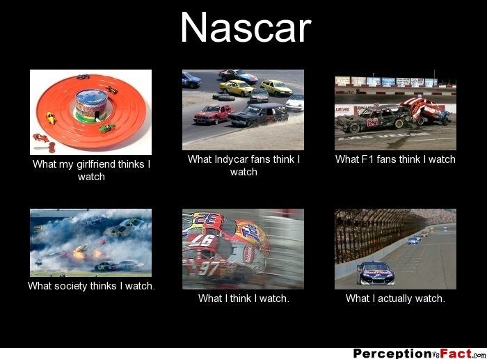 Nascar... - What people think I do, what I really do - Perception Vs Fact