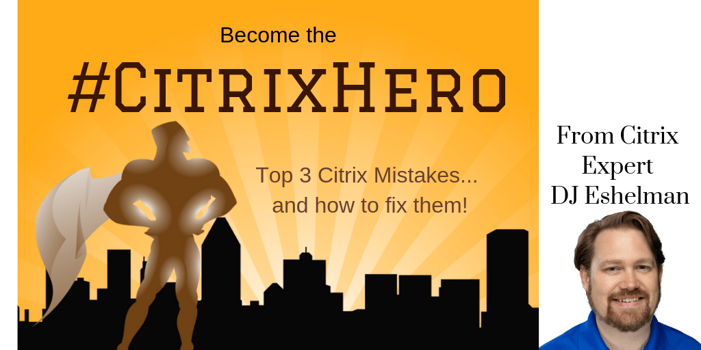 Become the #CitrixHero Top 3 Citrix Mistakes and how to fix them from Citrix Expert DJ Eshelman