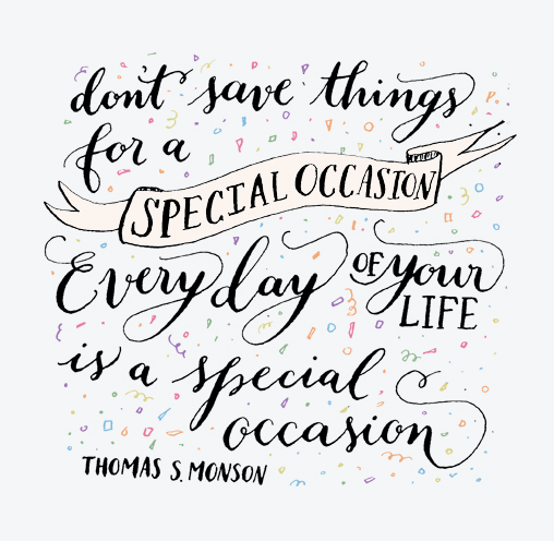 inspirational quotes: don't save things for a special occasion