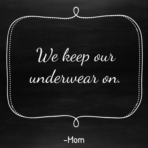 Things I Never Thought I'd Say   keep our underwear on