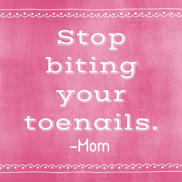 Things I Never Thought I'd Say   no biting your toenails