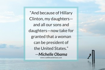"""And because of Hillary Clinton, my daughters—and all our sons and daughters—now take for granted that a woman can be president of the United States."" —Michelle Obama"