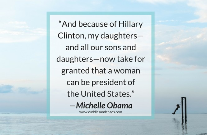 """""""And because of Hillary Clinton, my daughters—and all our sons and daughters—now take for granted that a woman can be president of the United States."""" —Michelle Obama"""