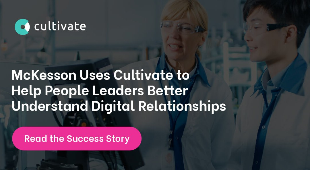 McKesson Uses Cultivate to Help People Leaders Better Understand Digital Relationships