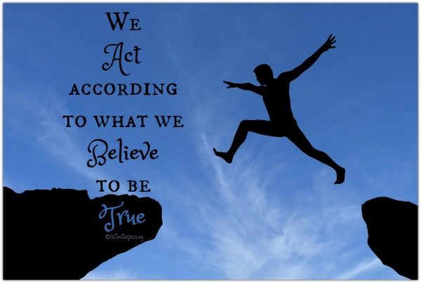 we act according to what we believe to be true